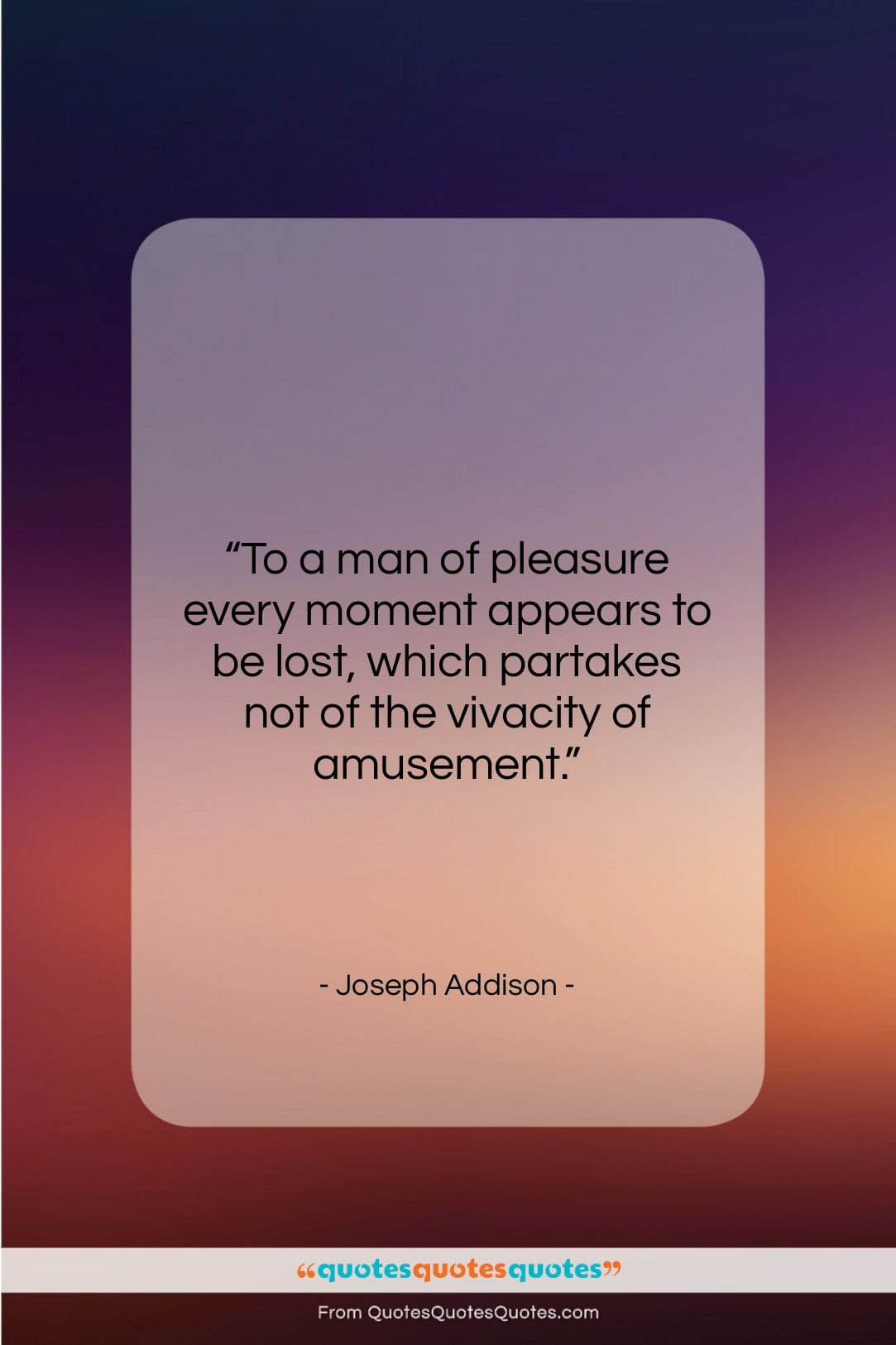 """Joseph Addison quote: """"To a man of pleasure every moment…""""- at QuotesQuotesQuotes.com"""