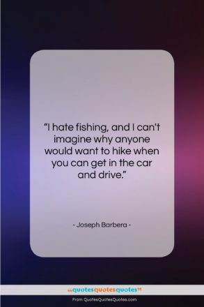 """Joseph Barbera quote: """"I hate fishing, and I can't imagine…""""- at QuotesQuotesQuotes.com"""