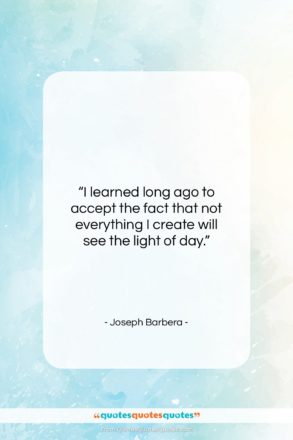 """Joseph Barbera quote: """"I learned long ago to accept the…""""- at QuotesQuotesQuotes.com"""
