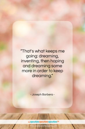 """Joseph Barbera quote: """"That's what keeps me going: dreaming, inventing,…""""- at QuotesQuotesQuotes.com"""