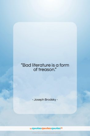 """Joseph Brodsky quote: """"Bad literature is a form of treason….""""- at QuotesQuotesQuotes.com"""