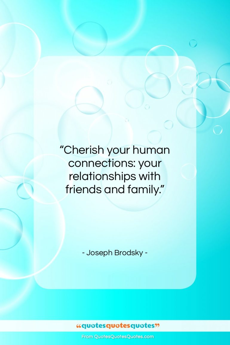 """Joseph Brodsky quote: """"Cherish your human connections: your relationships with…""""- at QuotesQuotesQuotes.com"""