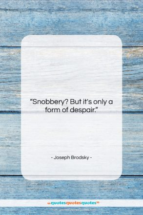 """Joseph Brodsky quote: """"Snobbery? But it's only a form of…""""- at QuotesQuotesQuotes.com"""