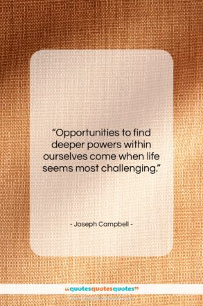 """Joseph Campbell quote: """"Opportunities to find deeper powers within ourselves…""""- at QuotesQuotesQuotes.com"""
