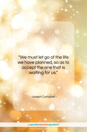 """Joseph Campbell quote: """"We must let go of the life…""""- at QuotesQuotesQuotes.com"""