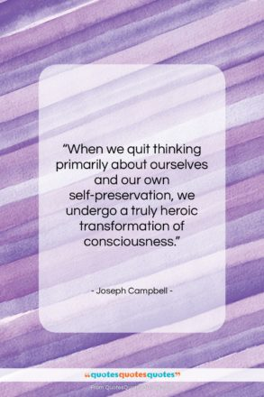 """Joseph Campbell quote: """"When we quit thinking primarily about ourselves…""""- at QuotesQuotesQuotes.com"""