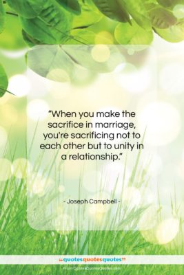 """Joseph Campbell quote: """"When you make the sacrifice in marriage,…""""- at QuotesQuotesQuotes.com"""