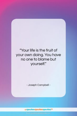 """Joseph Campbell quote: """"Your life is the fruit of your…""""- at QuotesQuotesQuotes.com"""