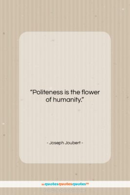 """Joseph Joubert quote: """"Politeness is the flower of humanity….""""- at QuotesQuotesQuotes.com"""