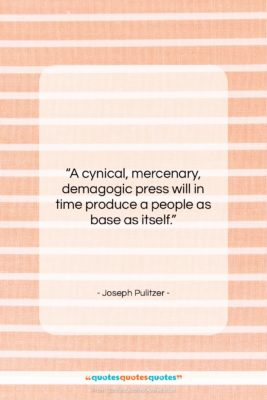 "Joseph Pulitzer quote: ""A cynical, mercenary, demagogic press will in…""- at QuotesQuotesQuotes.com"