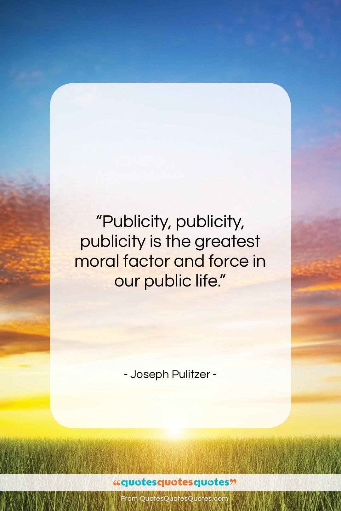 "Joseph Pulitzer quote: ""Publicity, publicity, publicity is the greatest moral…""- at QuotesQuotesQuotes.com"