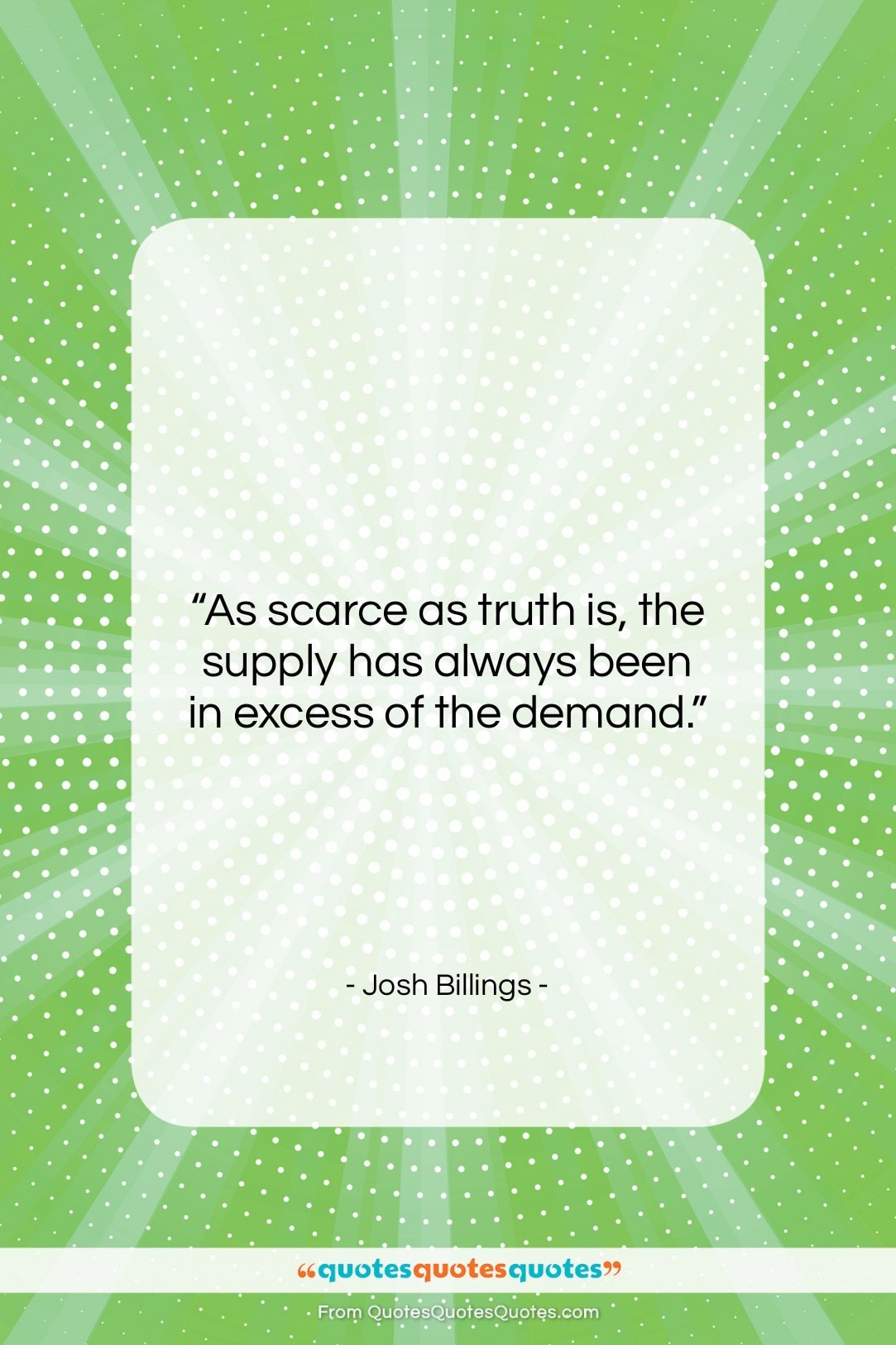 """Josh Billings quote: """"As scarce as truth is, the supply…""""- at QuotesQuotesQuotes.com"""