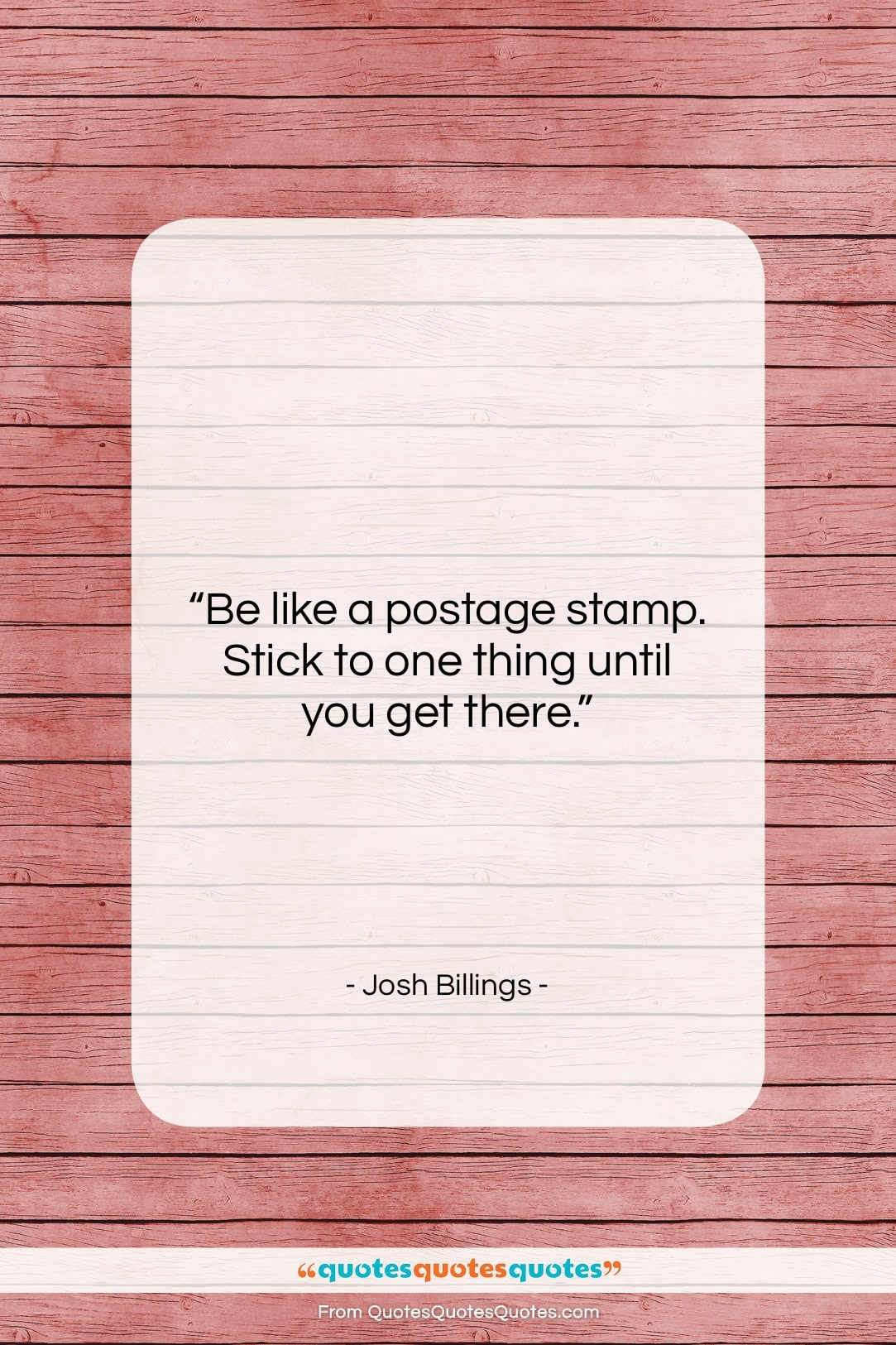 """Josh Billings quote: """"Be like a postage stamp. Stick to…""""- at QuotesQuotesQuotes.com"""