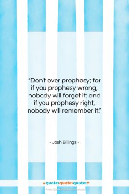 """Josh Billings quote: """"Don't ever prophesy; for if you prophesy…""""- at QuotesQuotesQuotes.com"""