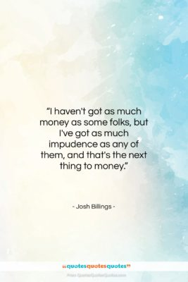 """Josh Billings quote: """"I haven't got as much money as…""""- at QuotesQuotesQuotes.com"""