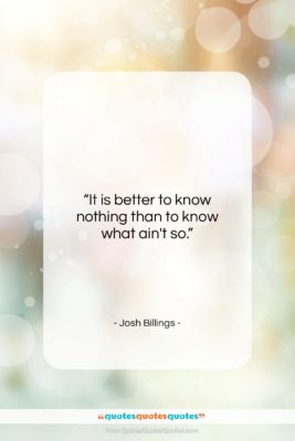 """Josh Billings quote: """"It is better to know nothing than…""""- at QuotesQuotesQuotes.com"""