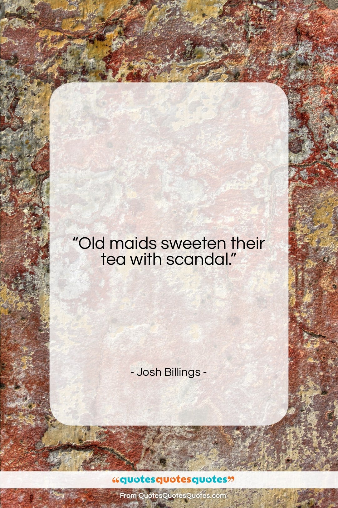 """Josh Billings quote: """"Old maids sweeten their tea with scandal….""""- at QuotesQuotesQuotes.com"""