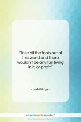 """Josh Billings quote: """"Take all the fools out of this…""""- at QuotesQuotesQuotes.com"""