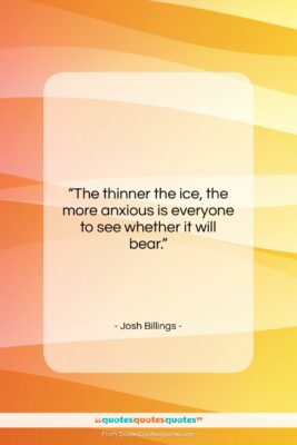 """Josh Billings quote: """"The thinner the ice, the more anxious…""""- at QuotesQuotesQuotes.com"""