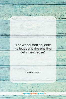 """Josh Billings quote: """"The wheel that squeaks the loudest is…""""- at QuotesQuotesQuotes.com"""