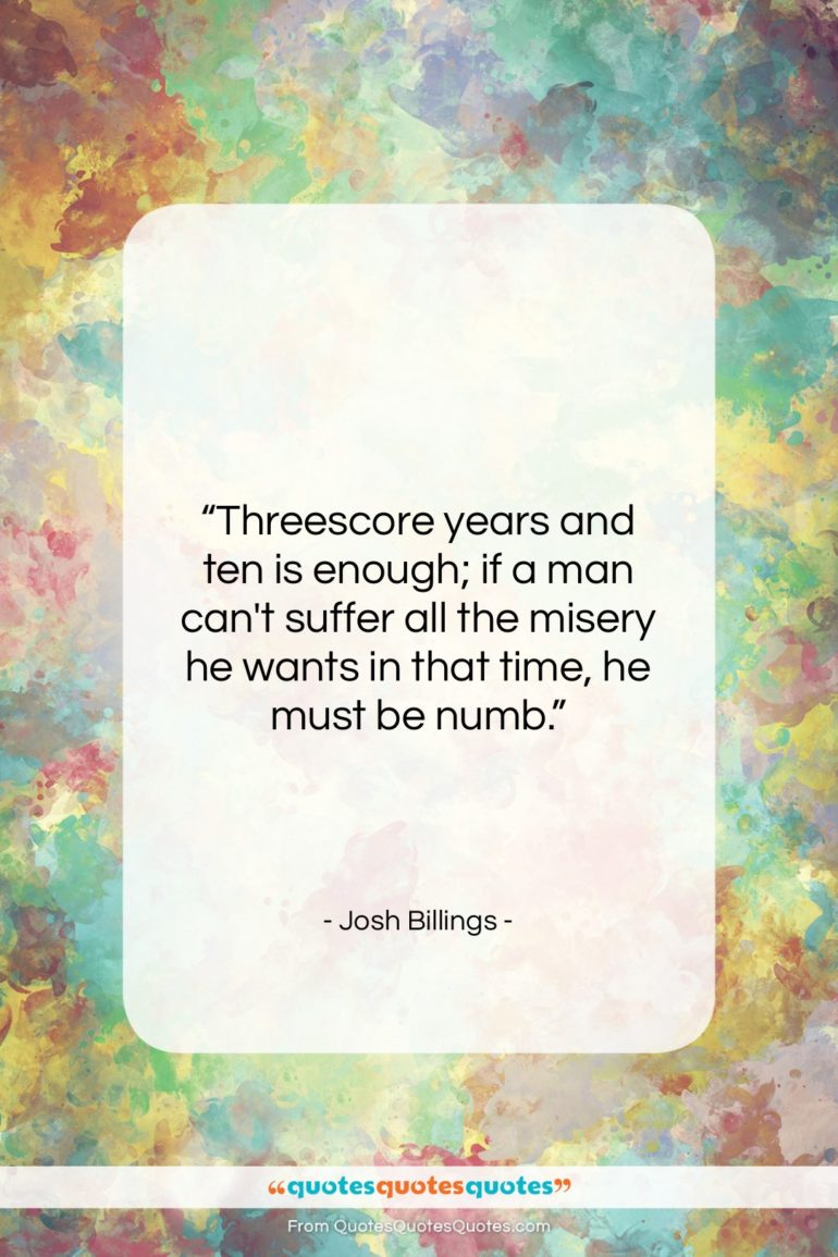"Josh Billings quote: ""Threescore years and ten is enough; if…""- at QuotesQuotesQuotes.com"