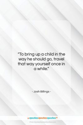 """Josh Billings quote: """"To bring up a child in the…""""- at QuotesQuotesQuotes.com"""