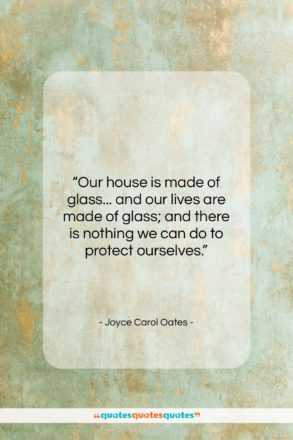 """Joyce Carol Oates quote: """"Our house is made of glass… and…""""- at QuotesQuotesQuotes.com"""