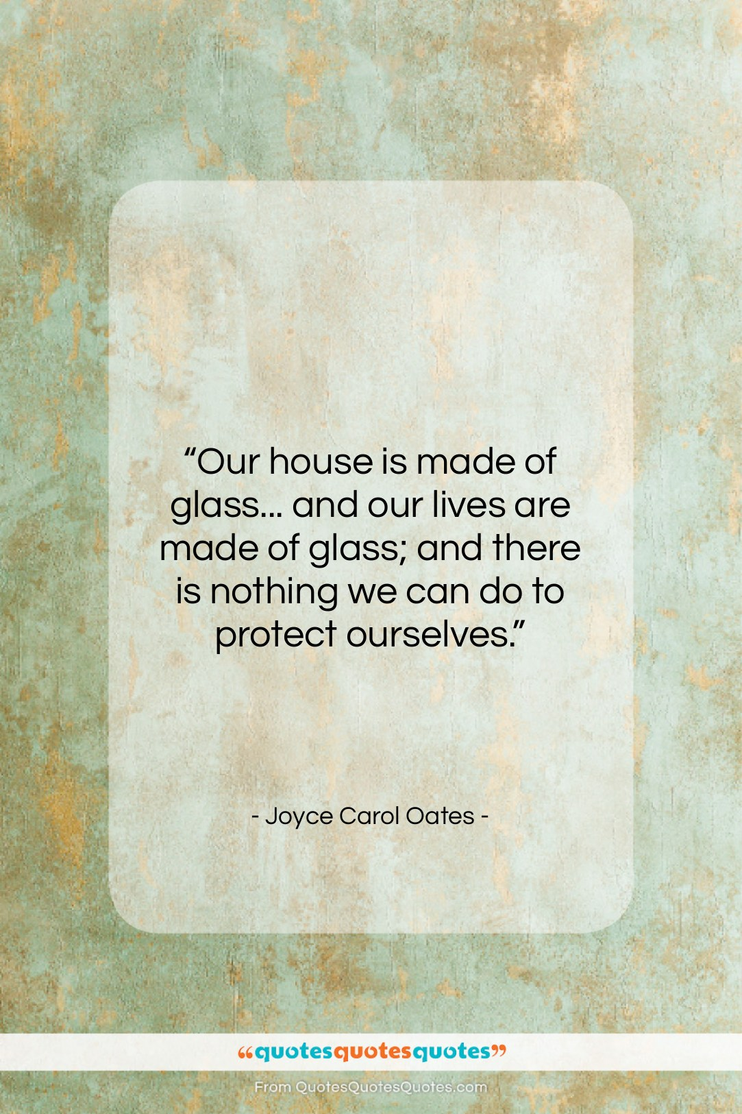"Joyce Carol Oates quote: ""Our house is made of glass… and…""- at QuotesQuotesQuotes.com"