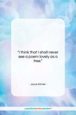 """Joyce Kilmer quote: """"I think that I shall never see…""""- at QuotesQuotesQuotes.com"""