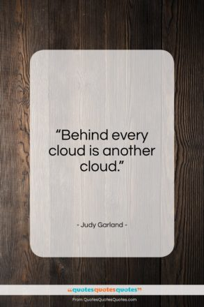 """Judy Garland quote: """"Behind every cloud is another cloud…""""- at QuotesQuotesQuotes.com"""