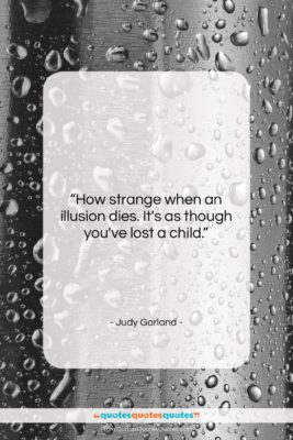 """Judy Garland quote: """"How strange when an illusion dies. It's…""""- at QuotesQuotesQuotes.com"""