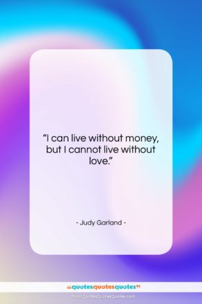 """Judy Garland quote: """"I can live without money, but I…""""- at QuotesQuotesQuotes.com"""