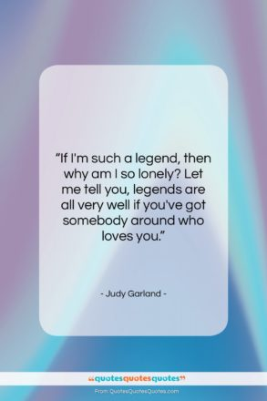 """Judy Garland quote: """"If I'm such a legend, then why…""""- at QuotesQuotesQuotes.com"""