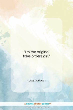 """Judy Garland quote: """"I'm the original take-orders girl….""""- at QuotesQuotesQuotes.com"""