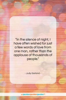 """Judy Garland quote: """"In the silence of night, I have…""""- at QuotesQuotesQuotes.com"""
