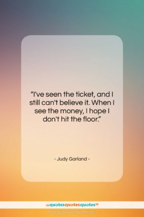 """Judy Garland quote: """"I've seen the ticket, and I still…""""- at QuotesQuotesQuotes.com"""