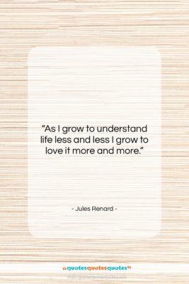 """Jules Renard quote: """"As I grow to understand life less…""""- at QuotesQuotesQuotes.com"""