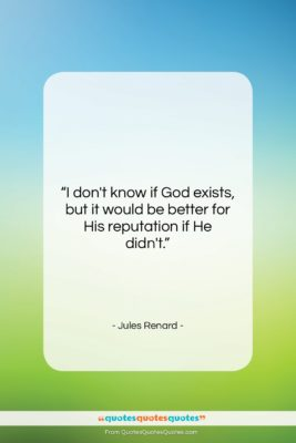 """Jules Renard quote: """"I don't know if God exists, but…""""- at QuotesQuotesQuotes.com"""