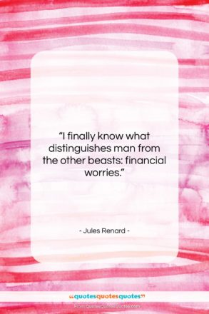 """Jules Renard quote: """"I finally know what distinguishes man from…""""- at QuotesQuotesQuotes.com"""