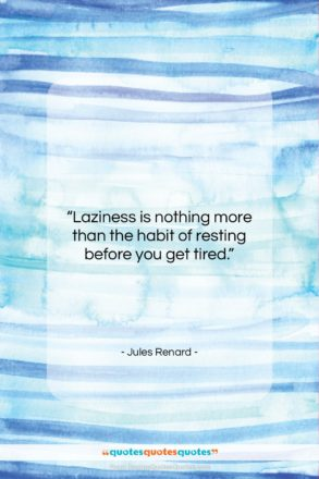 """Jules Renard quote: """"Laziness is nothing more than the habit…""""- at QuotesQuotesQuotes.com"""