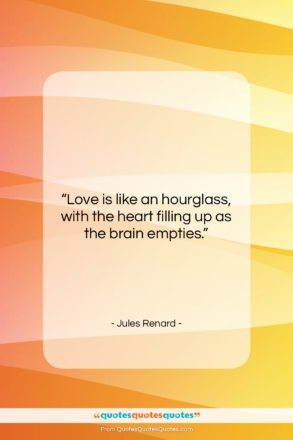 """Jules Renard quote: """"Love is like an hourglass, with the…""""- at QuotesQuotesQuotes.com"""