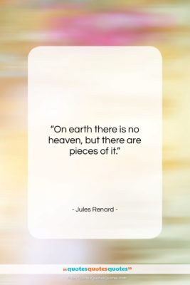"Jules Renard quote: ""On earth there is no heaven, but…""- at QuotesQuotesQuotes.com"