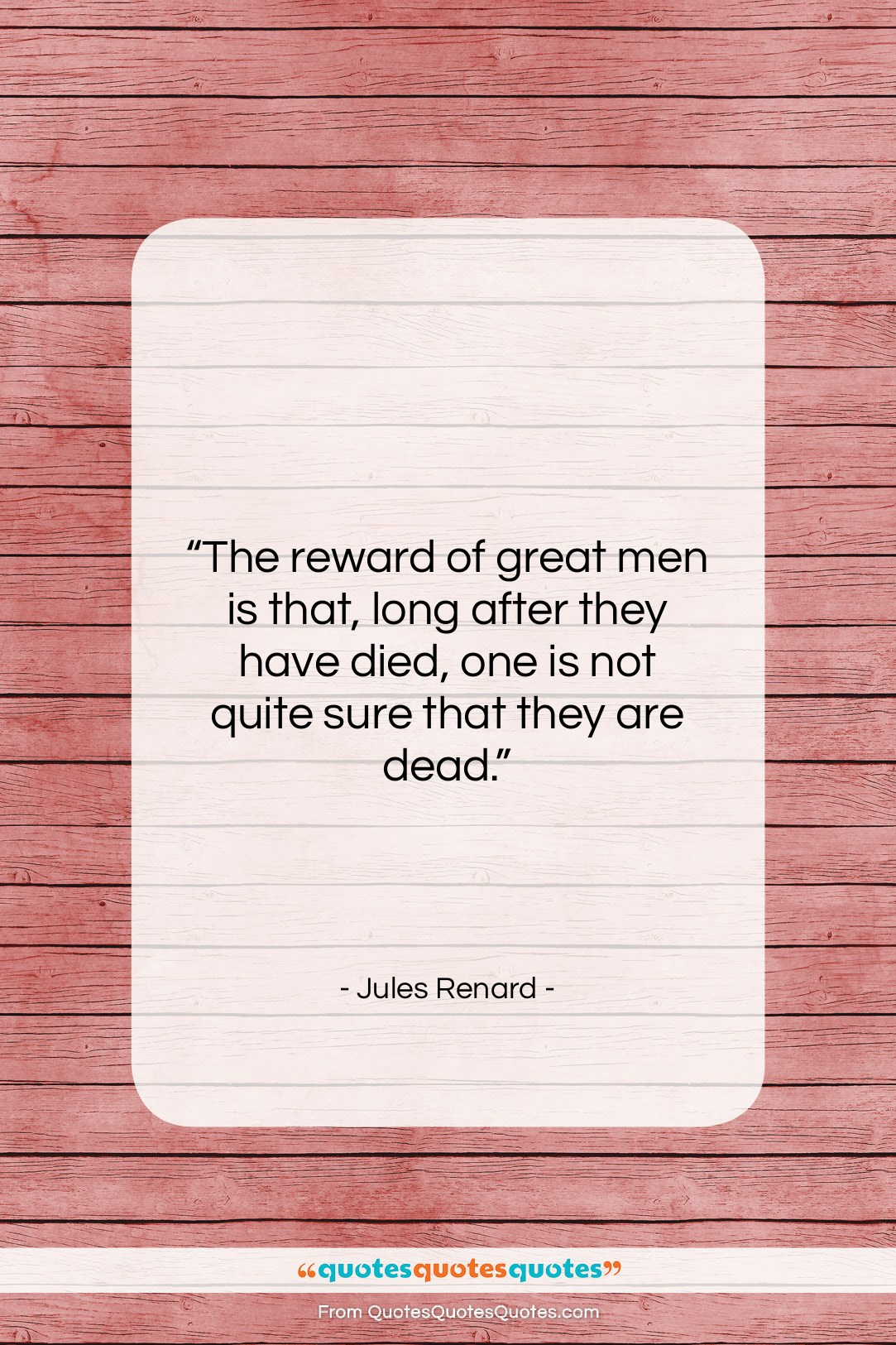 """Jules Renard quote: """"The reward of great men is that,…""""- at QuotesQuotesQuotes.com"""