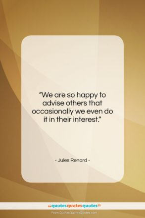 """Jules Renard quote: """"We are so happy to advise others…""""- at QuotesQuotesQuotes.com"""
