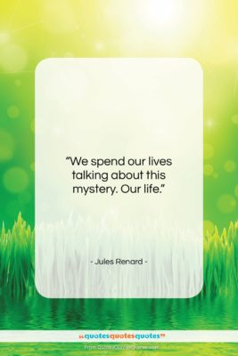 """Jules Renard quote: """"We spend our lives talking about this…""""- at QuotesQuotesQuotes.com"""
