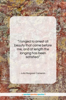 """Julia Margaret Cameron quote: """"I longed to arrest all beauty that…""""- at QuotesQuotesQuotes.com"""
