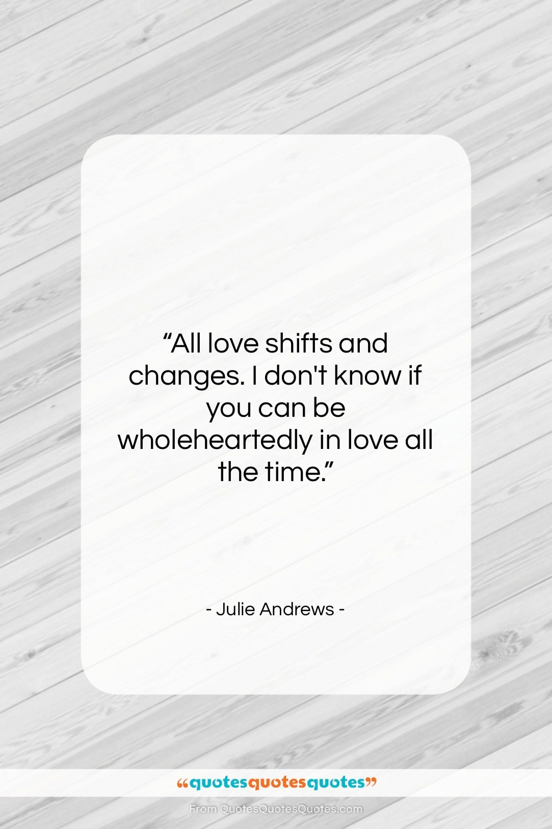 """Julie Andrews quote: """"All love shifts and changes. I don't…""""- at QuotesQuotesQuotes.com"""