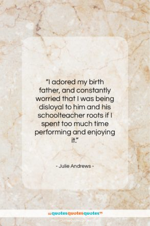 """Julie Andrews quote: """"I adored my birth father, and constantly…""""- at QuotesQuotesQuotes.com"""