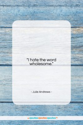 """Julie Andrews quote: """"I hate the word wholesome….""""- at QuotesQuotesQuotes.com"""