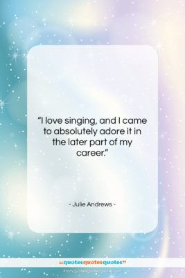 """Julie Andrews quote: """"I love singing, and I came to…""""- at QuotesQuotesQuotes.com"""